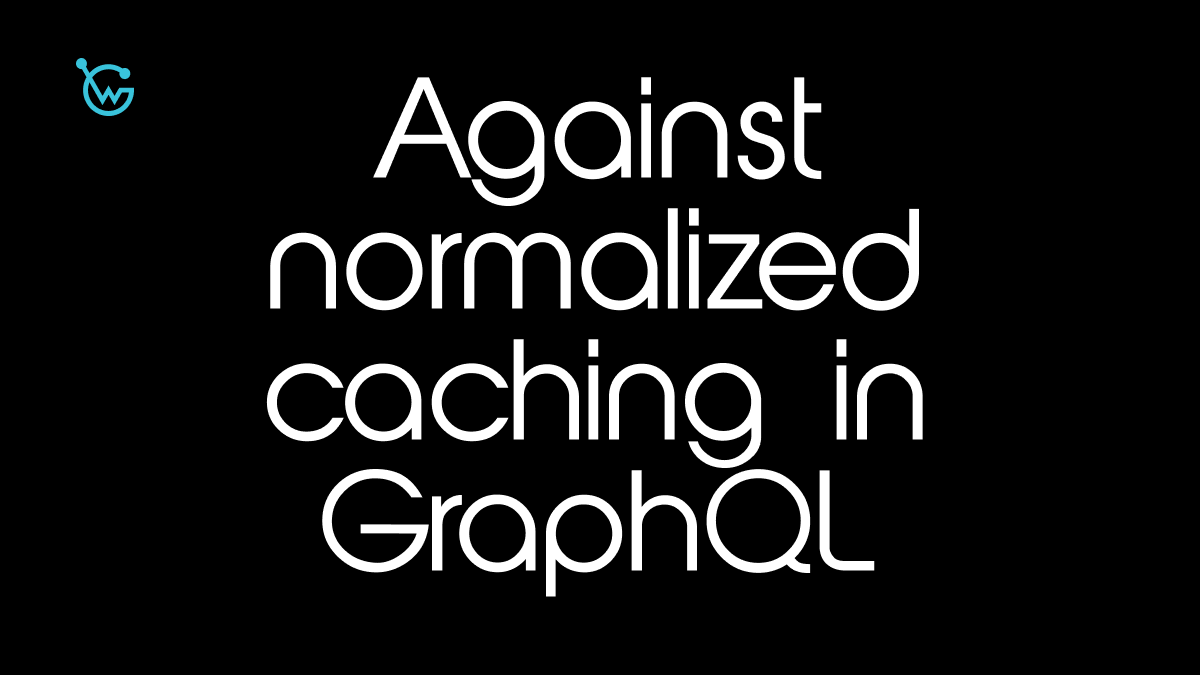 The case against normalized caching in GraphQL